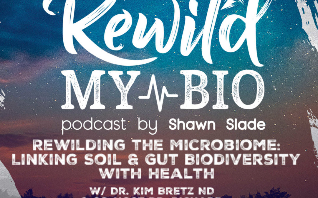 Ep. 26 Rewilding the Microbiome: Linking Soil and Gut Biodiversity with Health w/ Dr. Kim Bretz ND and Co-Host Dr. Richard Vuksinic ND
