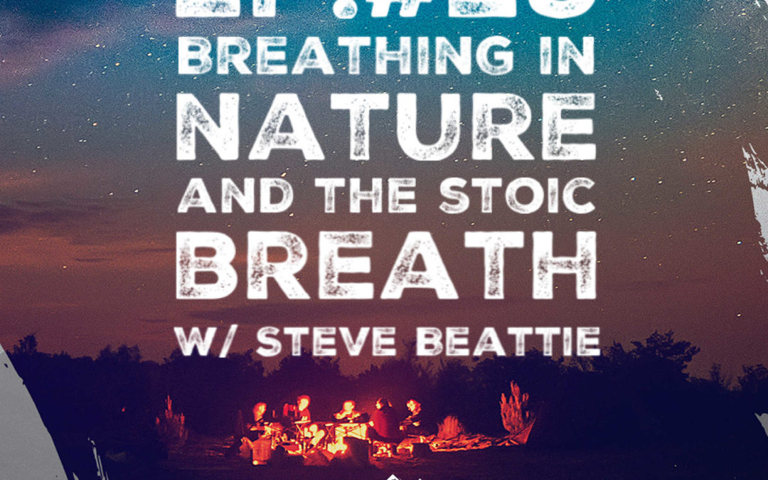 Ep. 29 Breathing In Nature and the Stoic Breath w/ Steve Beattie