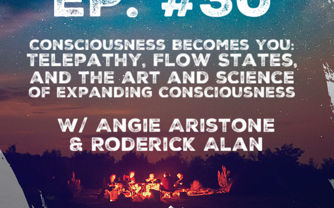 Ep. 30 Consciousness Becomes You: Telepathy, Flow States, and the Art and Science of Expanding Consciousness w/ Angie Aristone and Roderick Alan