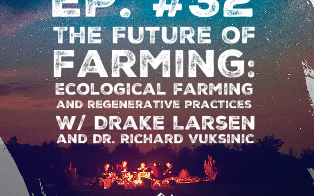 Ep. 32 The Future of Farming: Ecological Farming and Regenerative Practices w/ Drake Larsen of Three Ridges and Co-host Dr. Richard Vuksinic