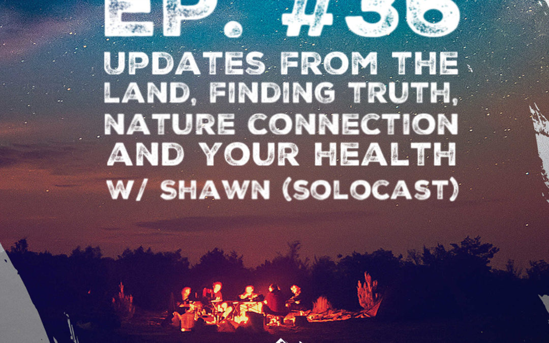 Ep. 36 w/ Shawn – Updates From the LAND, Finding Truth, Nature Connection and Your Health