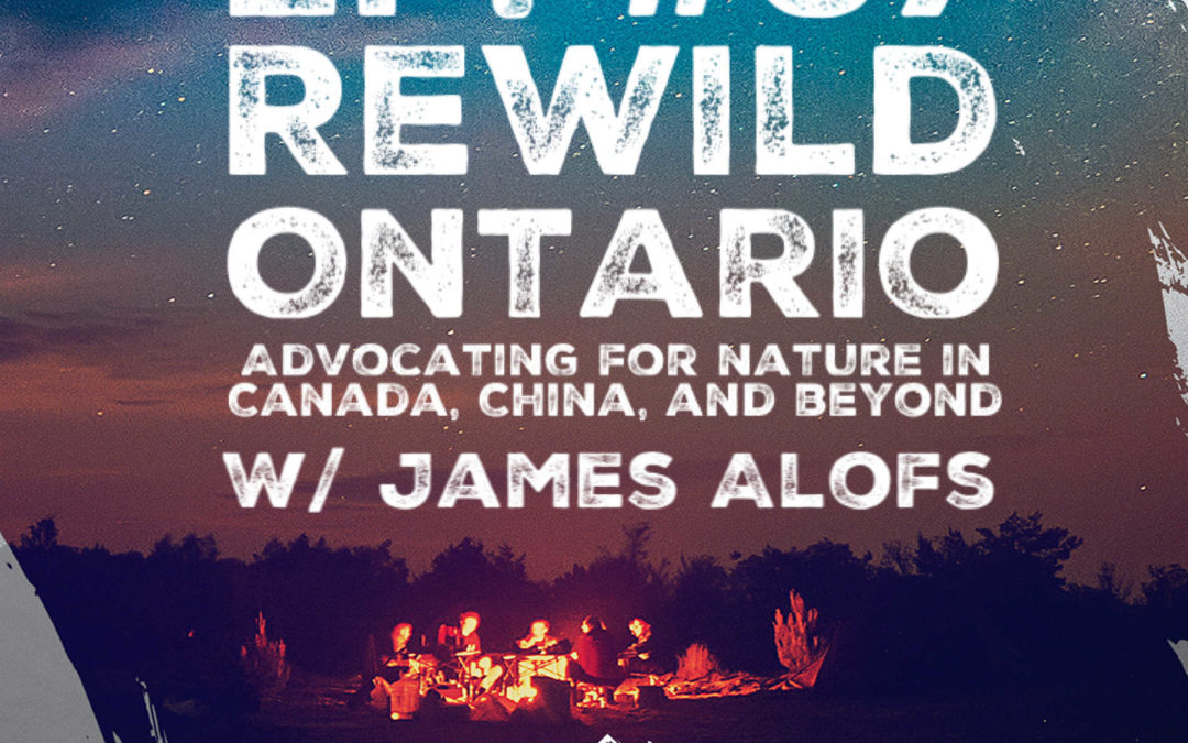Ep. 37 w/ James Alofs – Rewild Ontario: Advocating for Nature in Canada, China, and Beyond