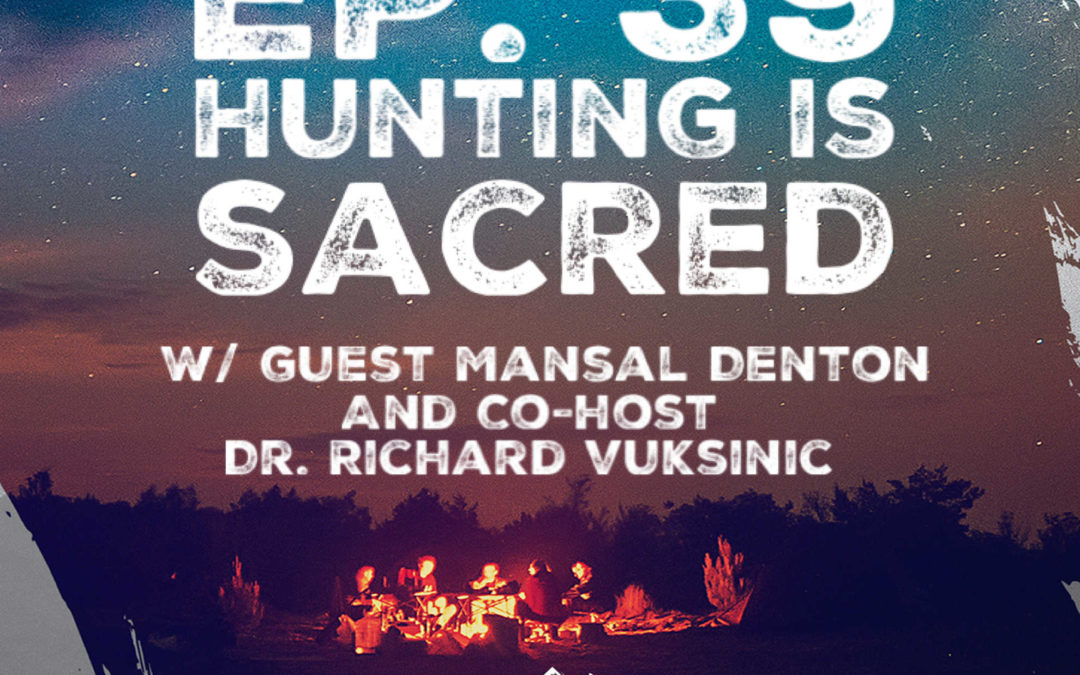 Ep. 39 w/ Mansal Denton & Dr. Richard Vuksinic – Hunting Is Sacred: Intention, Death, and Healing