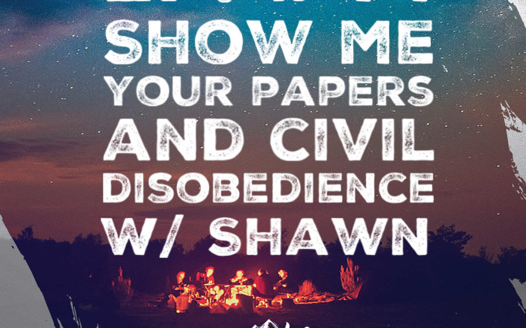 Ep. 44 w/ Shawn – Show Me Your Papers and Civil Disobedience